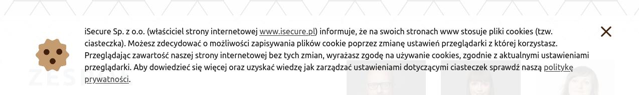 """""""iSecure Sp. z o.o. (właściciel strony internetowej www.isecure.pl) informuje, że na swoich stronach www stosuje pliki cookies (tzw. ciasteczka). Możesz zdecydować o możliwości zapisywania plików cookie poprzez zmianę ustawień przeglądarki z której korzystasz.  Przeglądając zawartość naszej strony internetowej bez tych zmian, wyrażasz zgodę na używanie cookies, zgodnie z aktualnymi ustawieniami przeglądarki. Aby dowiedzieć się więcej oraz uzyskać wiedzę jak zarządzać ustawieniami dotyczącymi ciasteczek sprawdź naszą politykę prywatności"""""""